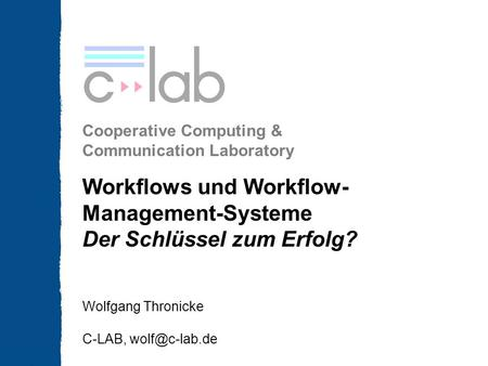Cooperative Computing & Communication Laboratory Workflows und Workflow- Management-Systeme Der Schlüssel zum Erfolg? Wolfgang Thronicke C-LAB,