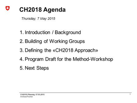 CH2018 | Planung, 07.05.2015 Andreas Fischer 1 CH2018 Agenda Thursday, 7 May 2015 1.Introduction / Background 2.Building of Working Groups 3.Defining the.