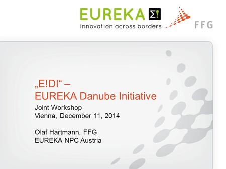 "Joint Workshop Vienna, December 11, 2014 Olaf Hartmann, FFG EUREKA NPC Austria ""E!DI"" – EUREKA Danube Initiative."