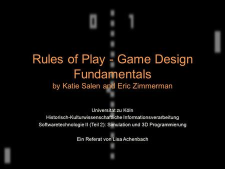 Rules of Play - Game Design Fundamentals by Katie Salen and Eric Zimmerman Universität zu Köln Historisch-Kulturwissenschaftliche Informationsverarbeitung.
