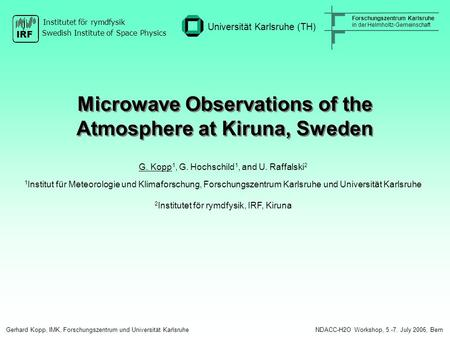 Microwave Observations of the Atmosphere at Kiruna, Sweden G. Kopp 1, G. Hochschild 1, and U. Raffalski 2 1 Institut für Meteorologie und Klimaforschung,
