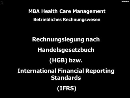 MBA HCM 1 Rechnungslegung nach Handelsgesetzbuch (HGB) bzw. International Financial Reporting Standards (IFRS) MBA Health Care Management Betriebliches.
