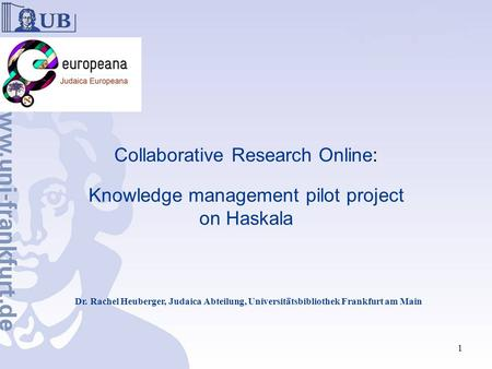 Collaborative Research Online: Knowledge management pilot project on Haskala Dr. Rachel Heuberger, Judaica Abteilung, Universitätsbibliothek Frankfurt.