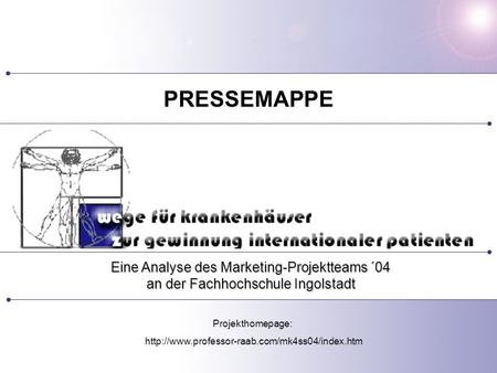 Eine Analyse des Marketing-Projektteams ´04 an der Fachhochschule Ingolstadt PRESSEMAPPE Projekthomepage: http://www.professor-raab.com/mk4ss04/index.htm.