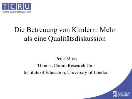 Die Betreuung von Kindern: Mehr als eine Qualitätsdiskussion Peter Moss Thomas Coram Research Unit Institute of Education, University of London.