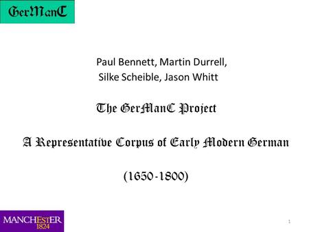 1 Paul Bennett, Martin Durrell, Silke Scheible, Jason Whitt The GerManC Project A Representative Corpus of Early Modern German (1650-1800)