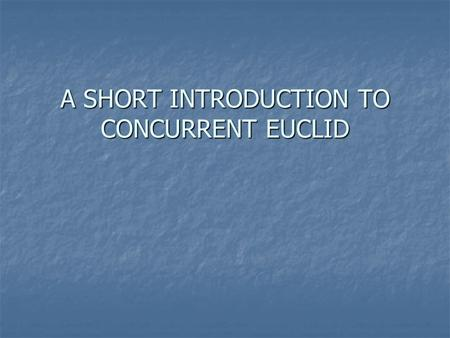 "A SHORT INTRODUCTION TO CONCURRENT EUCLID. 1976 Entwicklung von Euclid 1976 Entwicklung von Euclid 1977 Entwicklung des ""TORONTO Euclid"" 1977 Entwicklung."