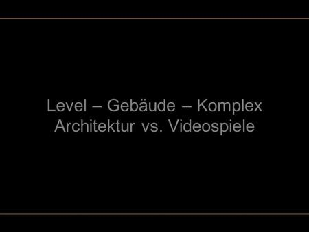 Level – Gebäude – Komplex Architektur vs. Videospiele.