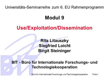 Büro für Internationale Forschungs- und Technologiekooperation Folie 1 Universitäts-Seminarreihe zum 6. EU Rahmenprogramm Modul 9 Use/Exploitation/Dissemination.