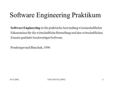 10.4.2002LVA 246.512, SS021 Software Engineering Praktikum Software Engineering ist die praktische Anwendung wissenschaftlicher Erkenntnisse für die wirtschaftliche.