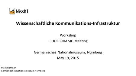 Wissenschaftliche Kommunikations-Infrastruktur Workshop CIDOC CRM SIG Meeting Germanisches Nationalmuseum, Nürnberg May 19, 2015 Mark Fichtner Germanisches.
