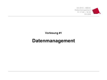 SS 2015 – IBB4C Datenmanagement Fr 17:00 – 18:30 R 0.009 Vorlesung #1 Datenmanagement.