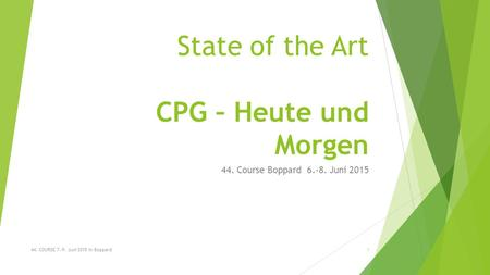 State of the Art CPG – Heute und Morgen 44. Course Boppard 6.-8. Juni 2015 44. COURSE 7.-9. Juni 2015 in Boppard1.
