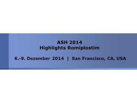 ASH 2014 Highlights Romiplostim 6.-9. Dezember 2014 | San Francisco, CA, USA.