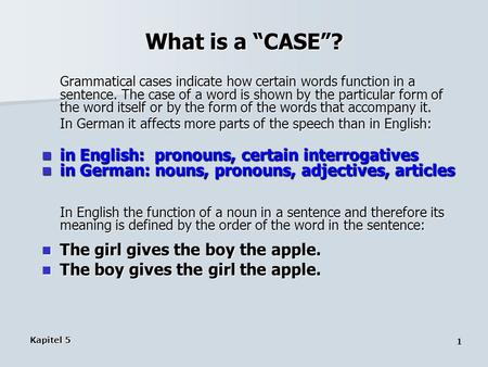 "Kapitel 5 1 What is a ""CASE""? Grammatical cases indicate how certain words function in a sentence. The case of a word is shown by the particular form of."