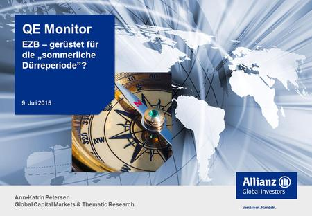 "Ann-Katrin Petersen Global Capital Markets & Thematic Research QE Monitor EZB – gerüstet für die ""sommerliche Dürreperiode""? 9. Juli 2015."