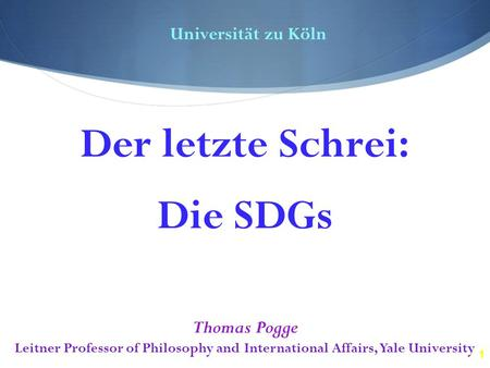 1 Universität zu Köln Thomas Pogge Leitner Professor of Philosophy and International Affairs, Yale University Der letzte Schrei: Die SDGs.