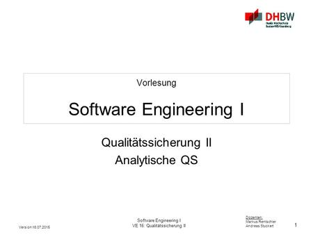 1 Dozenten: Markus Rentschler Andreas Stuckert Version 16.07.2015 Software Engineering I VE 16: Qualitätssicherung II Vorlesung Software Engineering I.