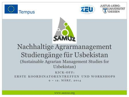 KICK-OFF: ERSTE KOORDINATORENTREFFEN UND WORKSHOPS 9 – 12. MÄRZ, 2014 Nachhaltige Agrarmanagement Studiengänge für Usbekistan (Sustainable Agrarian Management.