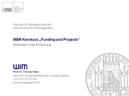 "Fakultät für Betriebswirtschaft Munich School of Management MBR Kernkurs ""Funding and Projects"" Drittmittel in der Forschung Prof. Dr. Thomas Hess Institut."