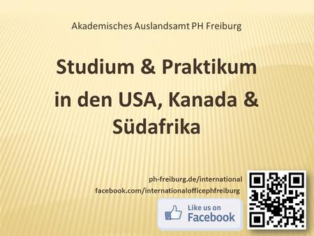 Akademisches Auslandsamt PH Freiburg Studium & Praktikum in den USA, Kanada & Südafrika ph-freiburg.de/international facebook.com/internationalofficephfreiburg.