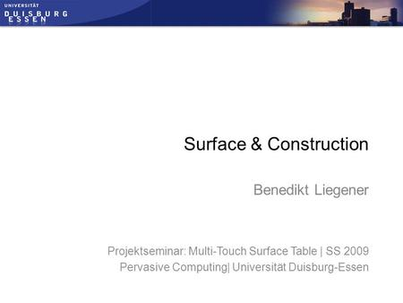 Projektseminar: Multi-Touch Surface Table | SS 2009 Pervasive Computing| Universität Duisburg-Essen Surface & Construction Benedikt Liegener.