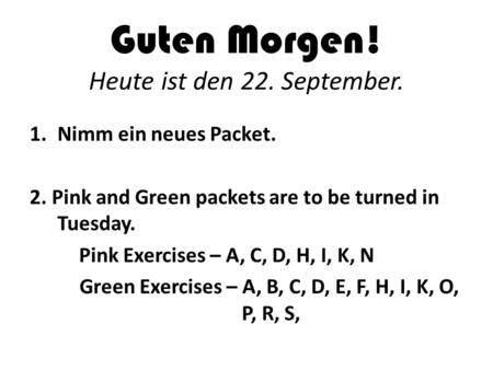 Guten Morgen! Heute ist den 22. September. 1.Nimm ein neues Packet. 2. Pink and Green packets are to be turned in Tuesday. Pink Exercises – A, C, D, H,