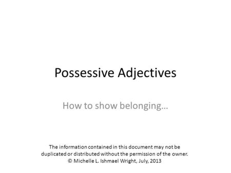 Possessive Adjectives How to show belonging… The information contained in this document may not be duplicated or distributed without the permission of.