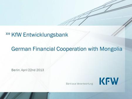 Bank aus Verantwortung KfW Entwicklungsbank German Financial Cooperation with Mongolia Berlin, April 22nd 2013.