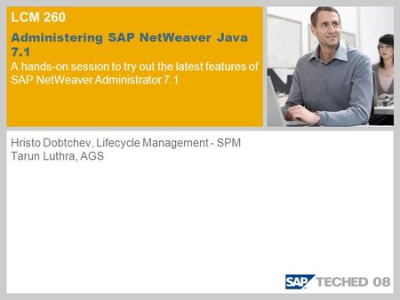 LCM 260 Administering SAP NetWeaver Java 7.1 A hands-on session to try out the latest features of SAP NetWeaver Administrator 7.1 Hristo Dobtchev, Lifecycle.