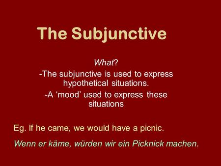 The Subjunctive What? -The subjunctive is used to express hypothetical situations. -A 'mood' used to express these situations Eg. If he came, we would.