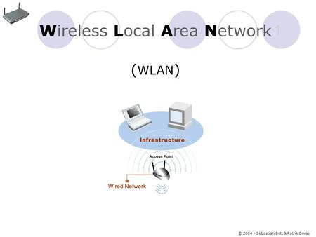 © 2004 - Sebastian Bott & Patrik Boras 1 Wireless Local Area Network ( WLAN )