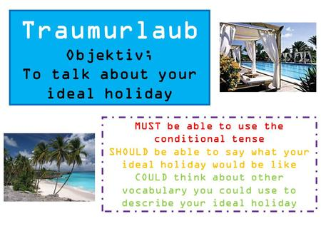 Traumurlaub Objektiv; To talk about your ideal holiday MUST be able to use the conditional tense SHOULD be able to say what your ideal holiday would be.