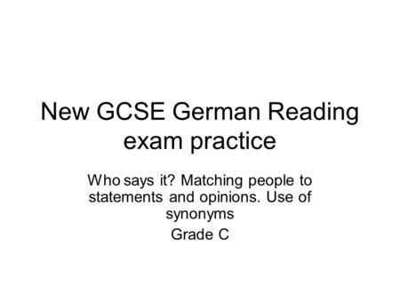 New GCSE German Reading exam practice Who says it? Matching people to statements and opinions. Use of synonyms Grade C.