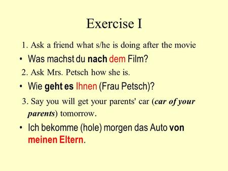 Exercise I 1. Ask a friend what s/he is doing after the movie Was machst du nach dem Film? 2. Ask Mrs. Petsch how she is. Wie geht es Ihnen (Frau Petsch)?