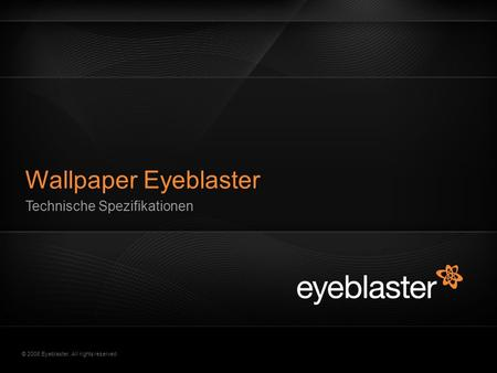 © 2008 Eyeblaster. All rights reserved Technische Spezifikationen Wallpaper Eyeblaster.