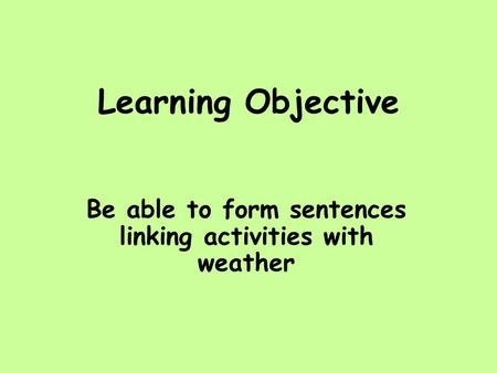 Learning Objective Be able to form sentences linking activities with weather.