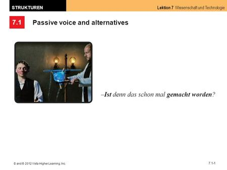 7.1 Lektion 7 Wissenschaft und Technologie STRUKTUREN © and ® 2012 Vista Higher Learning, Inc. 7.1-1 Passive voice and alternatives –Ist denn das schon.