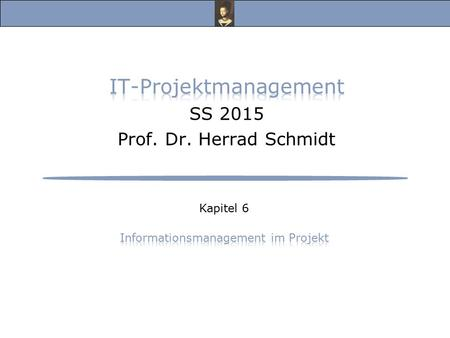 IT-Projektmanagement, Vorlesung Sommersemester 2015 Prof. Dr. Herrad Schmidt SS 15 Kapitel 6 Folie 2 6 Informationsmanagement im Projekt Informationsmanagement.