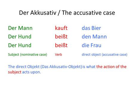 Der Akkusativ / The accusative case Der Mann kauftdas Bier Der Hund beißtden Mann Der Hund beißtdie Frau Subject (nominative case)Verbdirect object (accusative.