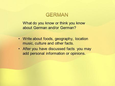 What do you know or think you know about German and/or German? Write about foods, geography, location music, culture and other facts. After you have discussed.