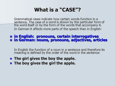 "What is a ""CASE""? Grammatical cases indicate how certain words function in a sentence. The case of a word is shown by the particular form of the word itself."
