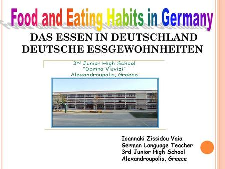DAS ESSEN IN DEUTSCHLAND DEUTSCHE ESSGEWOHNHEITEN Ioannaki Zissidou Vaia German Language Teacher 3rd Junior High School Alexandroupolis, Greece.