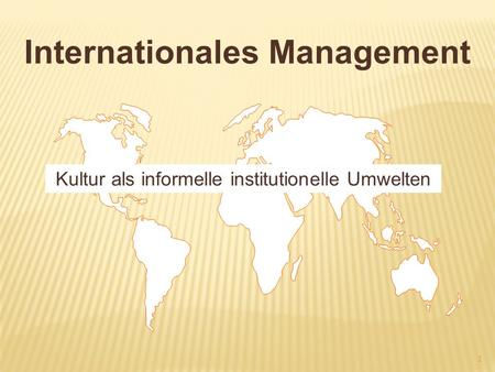 Internationales Management Kultur als informelle institutionelle Umwelten 1.