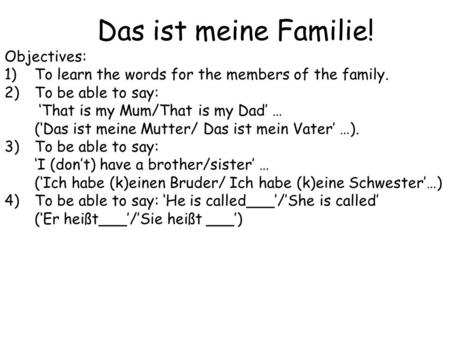 Das ist meine Familie! Objectives: 1)To learn the words for the members of the family. 2)To be able to say: 'That is my Mum/That is my Dad' … ('Das ist.