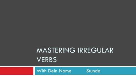 "MASTERING IRREGULAR VERBS With Dein Name Stunde. To Be…the oddest verb of all If ""to be"" were regular, it would be: I bewe be You bey'all be He/she/it."