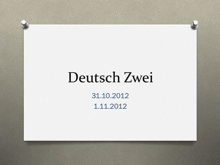 Deutsch Zwei 31.10.2012 1.11.2012. Guten Tag! O Heute ist Mittwoch! O Das Ziel: O You will ask/answer questions about how you help at home and where you.