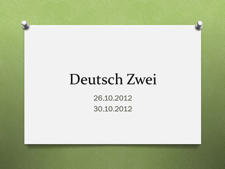 Deutsch Zwei 26.10.2012 30.10.2012. Guten Morgen! O Heute ist Dienstag! O Das Ziel: Ask/answer questions about chores, food preferences, and give commands.