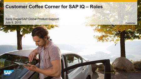 Use this title slide only with an image Customer Coffee Corner for SAP IQ – Roles Saroj Bagai/SAP Global Product Support July 9, 2015 Customer.