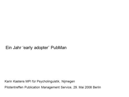 Ein Jahr 'early adopter' PubMan Karin Kastens MPI für Psycholinguistik, Nijmegen Pilotentreffen Publication Management Service, 29. Mai 2008 Berlin.